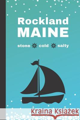 Rockland Maine: Stone, Cold, Salty: A Blank Notebook Sadler House Publications 9781097364817