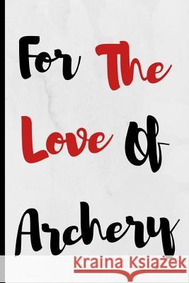 For The Love Of Archery: Notebook 120 Lined Pages Paperback Notepad / Journal Adrec Publishing 9781097540488