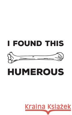 I Found This Humerous: I Found This Humerous Notebook - Funny Retro Science Humerus Mug With Geeky Anatomy Humor Pun Joke Doodle Diary Book F I. Found Thi 9781097721870