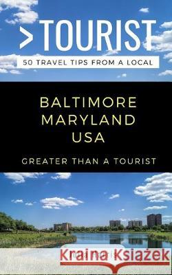Greater Than a Tourist- Baltimore Maryland USA: 50 Travel Tips from a Local Greater Than a. Tourist Julia Harris 9781097724468