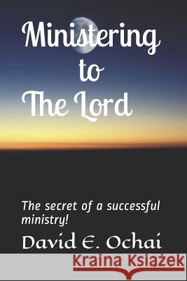 Ministering to the Lord: The secret of a successful ministry! David E. Ochai 9781097754786