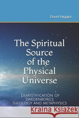 The Spiritual Source of the Physical Universe: The Demystification of Swedenborg's Metaphysics and Theology David Higgins 9781097769636