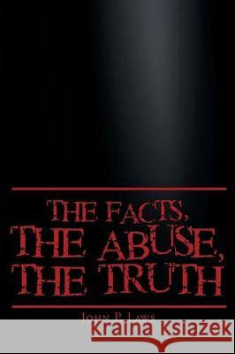 The Facts, The Abuse, The Truth John P. Laws 9781098015206