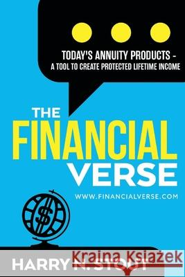The Financialverse - Today's Annuity Products, Volume 3: A Tool to Create Protected Lifetime Income Harry Stout 9781098336646
