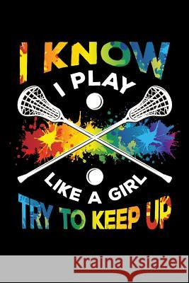 I Know I Play Like a Girl Try To Keep Up: Lacrosse Journal, Lacrosse Coach Notebook, Lacrosse Mom, Score Notes Keeper, Lacrosse Player Gifts Lacrosse Spor 9781098804343
