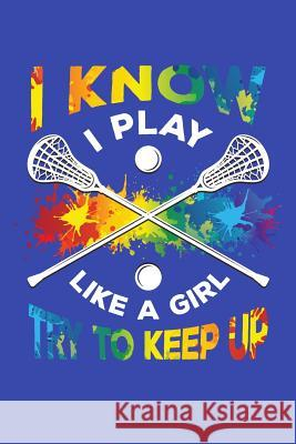 I Know I Play Like a Girl Try To Keep Up: Lacrosse Journal, Lacrosse Coach Notebook, Lacrosse Mom, Score Notes Keeper, Lacrosse Player Gifts Lacrosse Spor 9781098804428