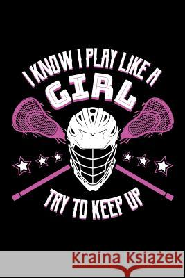 I Know I Play Like a Girl Try To Keep Up: Lacrosse Journal, Lacrosse Coach Notebook, Lacrosse Mom, Score Notes Keeper, Lacrosse Player Gifts Lacrosse Spor 9781098804947