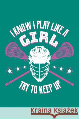 I Know I Play Like a Girl Try To Keep Up: Lacrosse Journal, Lacrosse Coach Notebook, Lacrosse Mom, Score Notes Keeper, Lacrosse Player Gifts Lacrosse Spor 9781098805050