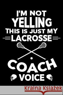 I'm Not Yelling This is My Lacrosse Coach Voice: Lacrosse Journal, Lacrosse Coach Notebook, Lacrosse Mom, Score Notes Keeper, Lacrosse Player Gifts Lacrosse Spor 9781098805586