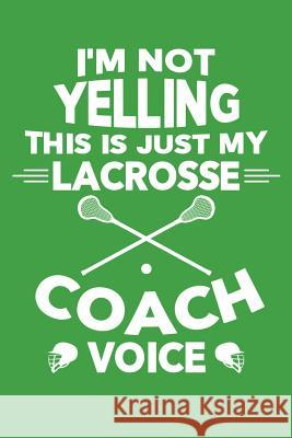 I'm Not Yelling This is My Lacrosse Coach Voice: Lacrosse Journal, Lacrosse Coach Notebook, Lacrosse Mom, Score Notes Keeper, Lacrosse Player Gifts Lacrosse Spor 9781098805630
