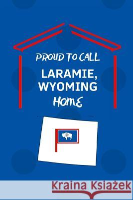 Proud To Call Laramie, Wyoming Home: Laramie (WY) Note Book Proudamerican Unitednoted 9781099114212