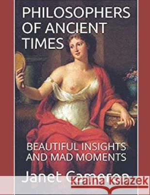 Philosophers of Ancient Times: Beautiful Insights and Mad Moments Janet Camero 9781099137914