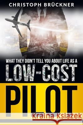 What They Didn't Tell You about Life as a Low Cost Pilot Christoph Bruckner 9781099156762