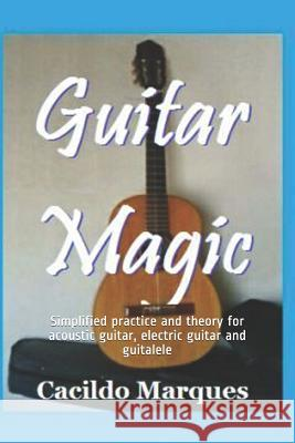 Guitar Magic: Simplified practice and theory for acoustic guitar, electric guitar and guitalele Cacildo Marques 9781099165856