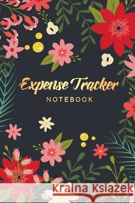 Expense Tracker Notebook: Flower Cover - Personal Expense Tracker Organizer - Daily Spending Logbook - Account Book Income and Expenses Log Book Tim Star Beautiful 9781099718939