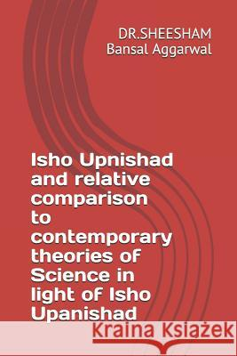 Isho Upnishad and relative comparison to contemporary theories of Science in light of Isho Upanishad Dr Sheesham Bansal 9781099875274