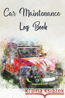 Car Maintenance Log Book: Matte Soft Cover Notebook to Record All Basic and Essential Vehicle Maintenance Casi Art 9781099970221