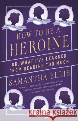 How to Be a Heroine: Or, What I've Learned from Reading Too Much Samantha Ellis 9781101872093