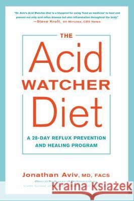 The Acid Watcher Diet: A 28-Day Reflux Prevention and Healing Program Jonathan Aviv 9781101905586