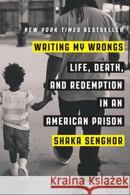 Writing My Wrongs: Life, Death, and Redemption in an American Prison Shaka Senghor 9781101907290