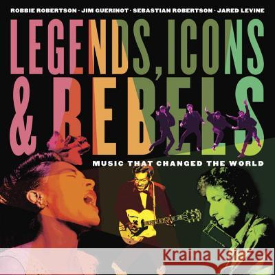 Legends, Icons & Rebels: Music That Changed the World Robbie Robertson Jim Guerinot Sebastian Robertson 9781101918685 Tundra Books (NY)