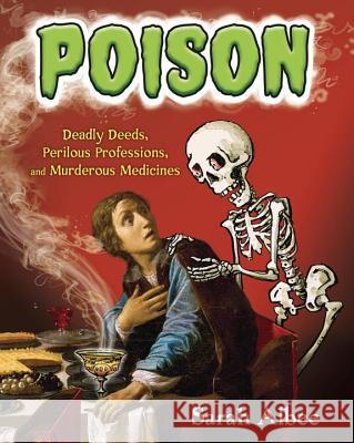 Poison: Deadly Deeds, Perilous Professions, and Murderous Medicines Sarah Albee 9781101932247