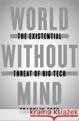 World Without Mind: The Existential Threat of Big Tech Franklin Foer 9781101981115
