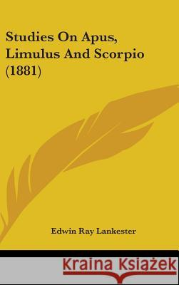 Studies on Apus, Limulus and Scorpio (1881) Edwin Ray Lankester 9781104421007