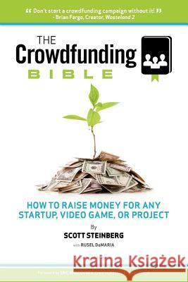 The Crowdfunding Bible : How to Raise Money for Any Startup, Video Game or Project Scott Steinberg 9781105726286