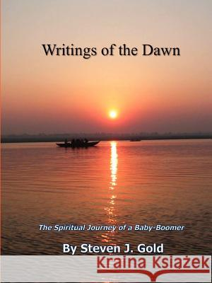Writings of the Dawn - The Spiritual Journey of a Baby-Boomer Steven J. Gold 9781105794261 Lulu.com