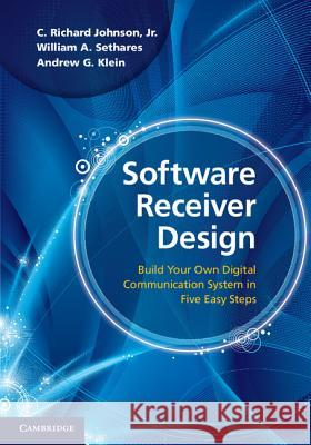 Software Receiver Design: Build Your Own Digital Communications System in Five Easy Steps C. Richard Johnso William A. Sethares Andrew G. Klein 9781107007529
