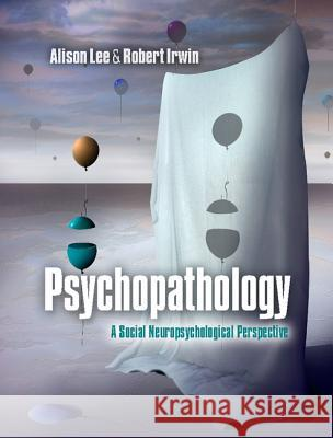 Psychopathology : A Social Neuropsychological Perspective Alison Lee Robert Irwin  9781107009813 Cambridge University Press