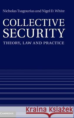 Collective Security: Theory, Law and Practice Nicholas Tsagourias & Nigel D White 9781107015401