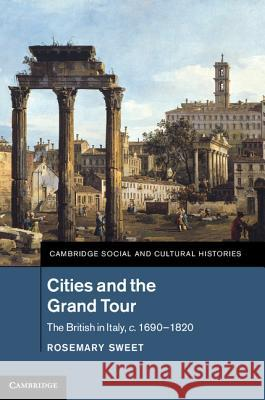 Cities and the Grand Tour: The British in Italy, C.1690 1820 Rosemary Sweet 9781107020504
