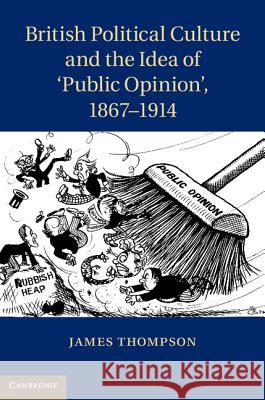 British Political Culture and the Idea of Public Opinion', 1867 1914 James Thompson 9781107026797