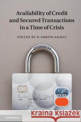 Availability of Credit and Secured Transactions in a Time of Crisis N Orkun Akseli 9781107027442