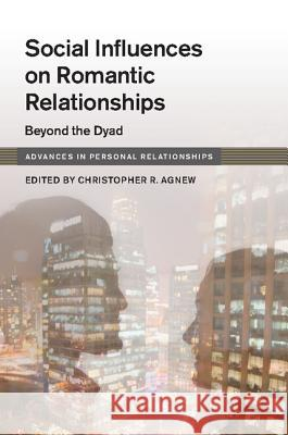 Social Influences on Romantic Relationships: Beyond the Dyad Christopher Agnew 9781107029361