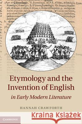 Etymology and the Invention of English in Early Modern Literature Hannah Crawforth 9781107041769