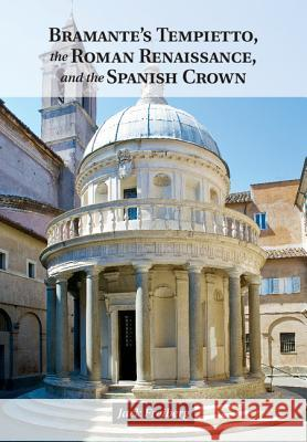 Bramante's Tempietto, the Roman Renaissance, and the Spanish Crown Jack Freiberg 9781107042971