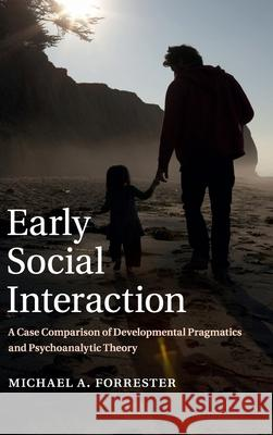 Early Social Interaction: A Case Comparison of Developmental Pragmatics and Psychoanalytic Theory Michael Forrester 9781107044685