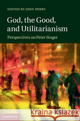 God, the Good, and Utilitarianism: Perspectives on Peter Singer John Perry 9781107050754