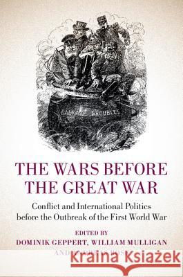 The Wars Before the Great War: Conflict and International Politics Before the Outbreak of the First World War William Mulligan Andreas Rose Dominik Geppert 9781107063471