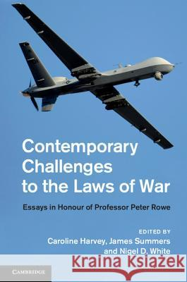 Contemporary Challenges to the Laws of War: Essays in Honour of Professor Peter Rowe Caroline Harvey 9781107063556