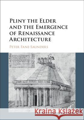 Pliny the Elder and the Emergence of Renaissance Architecture Peter Fane-Saunders 9781107079861