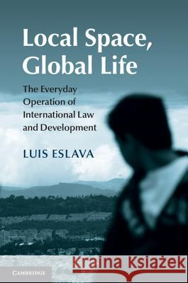 Local Space, Global Life: The Everyday Operation of International Law and Development Luis Eslava 9781107092129