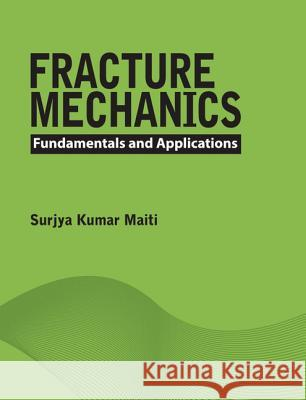 Fracture Mechanics: Fundamentals and Applications Surjya Kumar Maiti Surjya Kumar Maitii 9781107096769