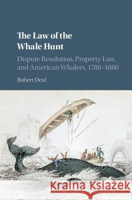 The Law of the Whale Hunt: Dispute Resolution, Property Law, and American Whalers, 1780-1880 Robert Deal 9781107114630 Cambridge University Press