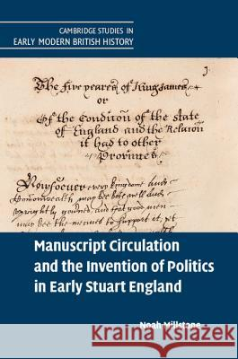 Manuscript Circulation and the Invention of Politics in Early Stuart England Noah Millstone 9781107120723