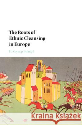 The Roots of Ethnic Cleansing in Europe H. Zeynep Bulutgil 9781107135864