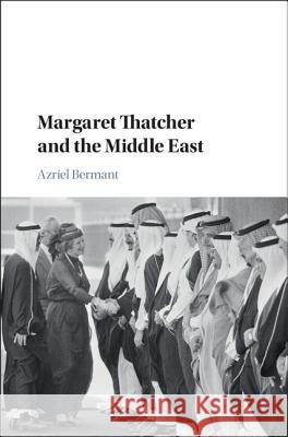 Margaret Thatcher and the Middle East Azriel Bermant 9781107151949